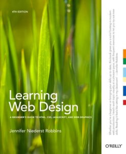 Learning Web Design: A Beginner's Guide to HTML, CSS, JavaScript, and Web Graphics (4th Edition) by Jennifer Robbins
