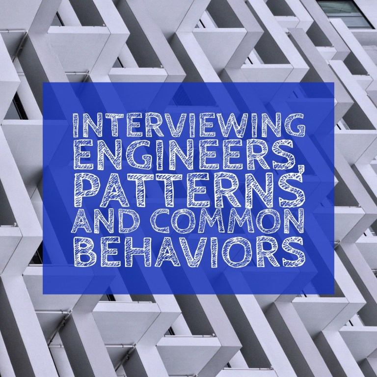 Interviewing Engineers, Patterns and Common Behaviors