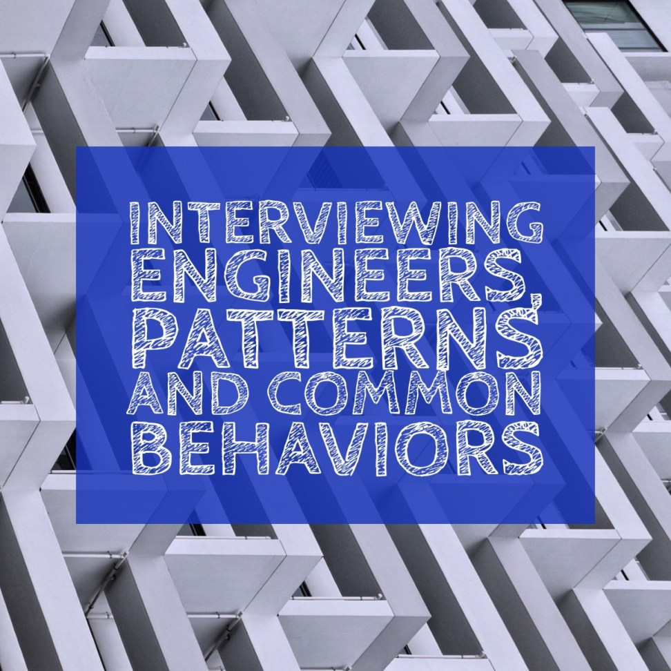EABEF454-C863-4E38-8B95-A60C6EA8B6AE Interviewing Engineers, Patterns and Common Behaviors people leadership interview hiring behaviour