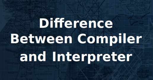 Find Difference Between Compiler And Interpreter In Tabular Format And Points With Explanation Of Interpretation And Compilation Process
