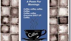 A poem for mornings, Coffee, Coffee, Coffee, Coffee, Everyone shut up. Coffee
