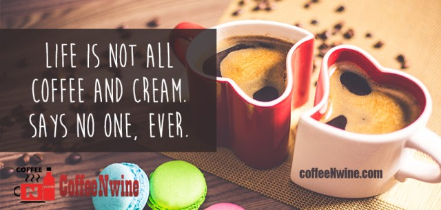 Life is not all Coffee and Cream says no one, Ever - Morning Coffee Quotes