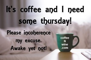 it-is-coffee-and-i-need-some-thursday-please-incoherence-my-excuse-awake-yet-not-thursday-morning-coffee (It's Thankful Thursday Morning Coffee Day)