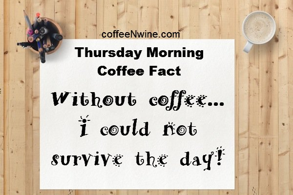 Thursday Morning Coffee Fact. Without coffee I could not survive the day