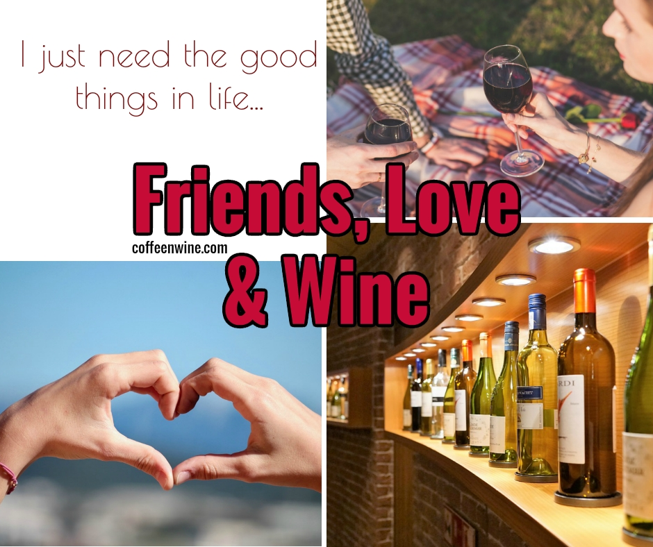 I just need the good things in life. Friends, Love and Wine
