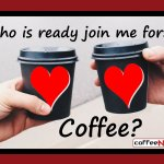 Who is Ready To Join Me For Coffee