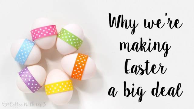 Find out the reasons why we're making Easter a big deal, and why we think you should, too!