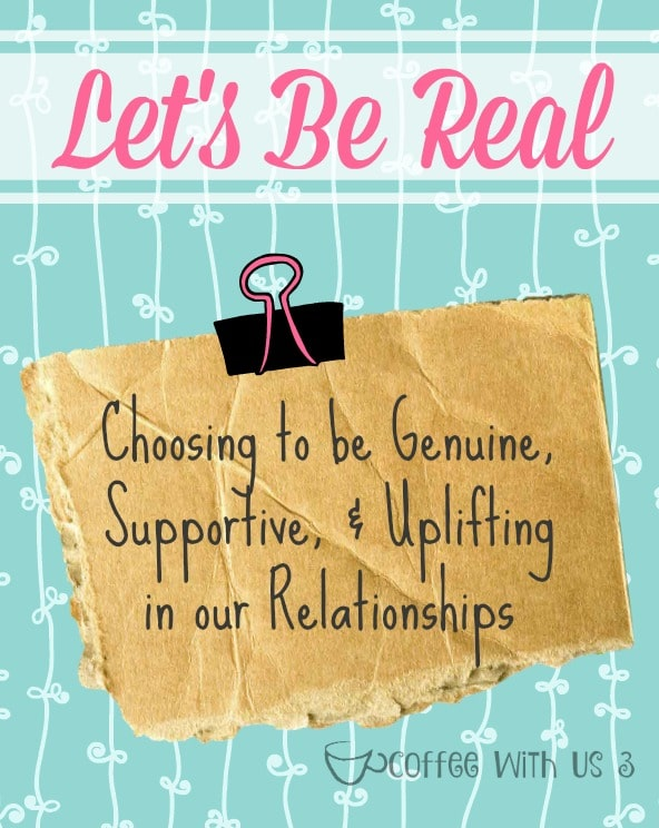 Let's Be Real: Choosing to be genuine, supportive & uplifting in our relationships. Great for all moms to read!