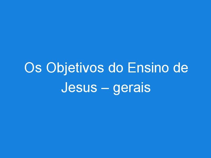 Os Objetivos do Ensino de Jesus – gerais