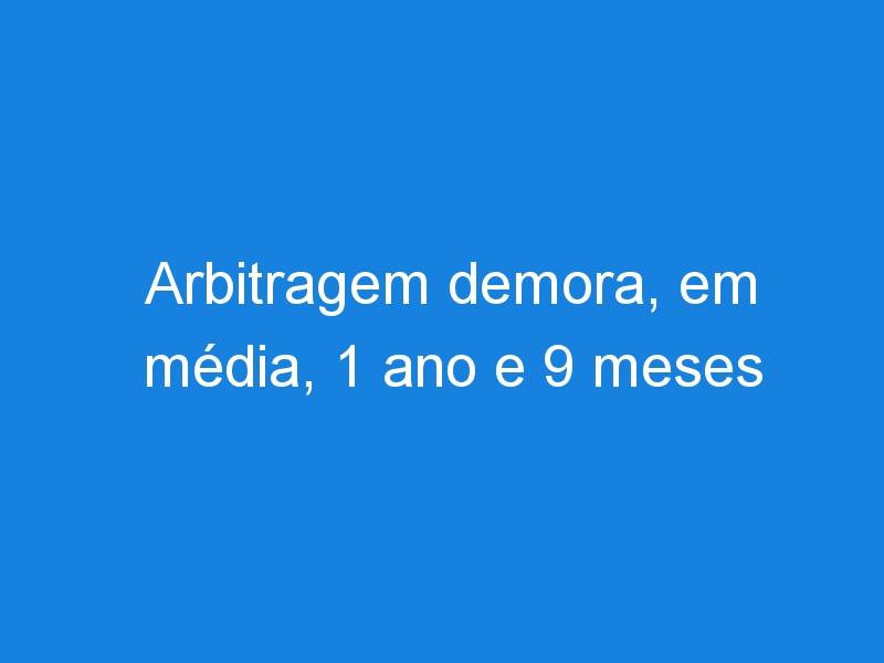Arbitragem demora, em média, 1 ano e 9 meses para solucionar conflitos no Brasil.