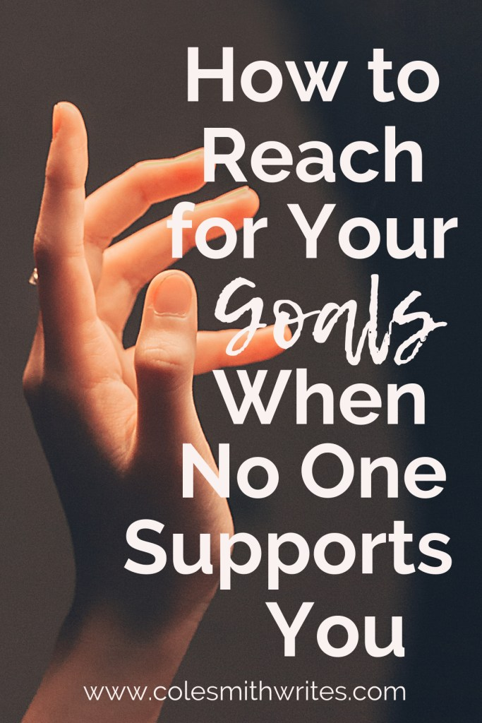 Find out how to reach for your goals when it feels like no one supports you ---> | #motivation #inspiration #writingtips #fiction #authors #readers #writersunite #writersblock #writingadvice #writinghelp #productivity #planner #creativity #creatives #writestuff #writerproblems #editors #selfcare #authorpreneur #kindlepreneur #editing #writerquotes