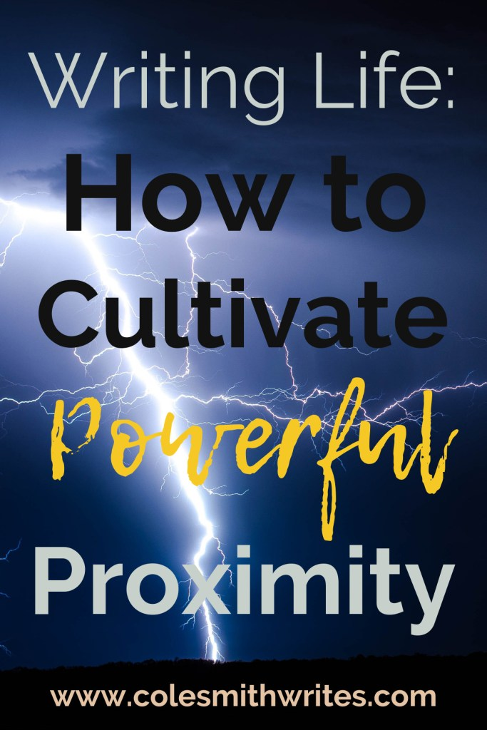 Here's how to cultivate powerful proximity in your writing life:
