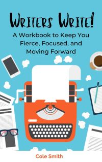 Writers Write: A Workbook to Keep You Fierce, Focused, and Moving Forward by Cole Smith