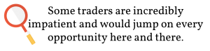 Some traders are incredibly impatient and would jump on every opportunity here and there.