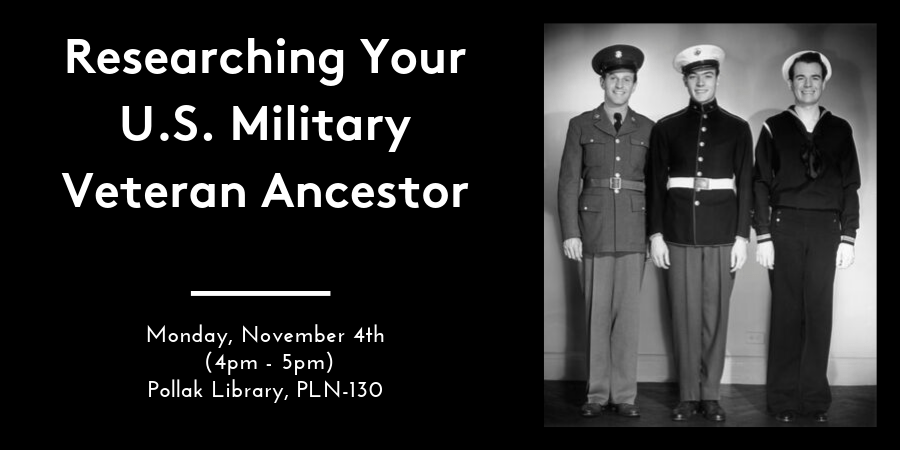 "The lecture ""Researching Your U.S. Military Veteran Ancestor"" takes place November 4, 2019 from 4:00 p.m. - 5:00 p.m. in the Pollak Library, room PLN-130."