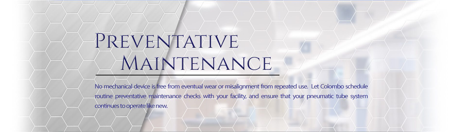 Preventative Maintenance - No mechanical device is free from eventual wear or misalignment from repeated use. Let Colombo schedule a routine preventative maintenance check with your facility, and ensure that your pneumatic tube system continues to operate like new.
