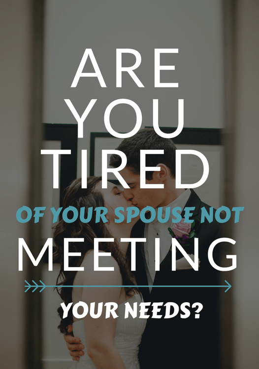 Are You Tired of Your Spouse Not Meeting Your Needs?