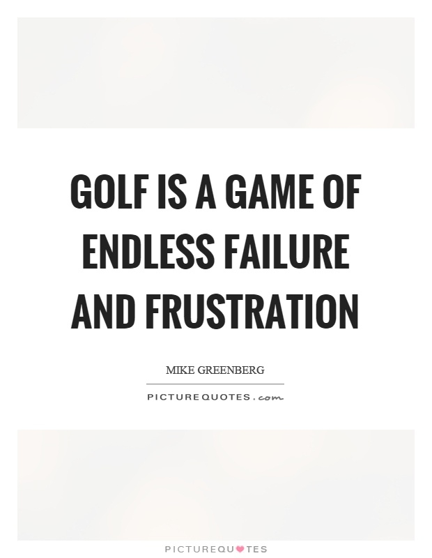 golf is a game of endless failure and frustration picture