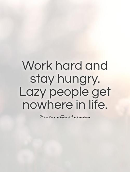 work hard and stay hungry lazy people get nowhere in life