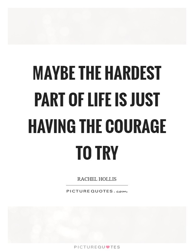 maybe the hardest part of life is just having the courage to