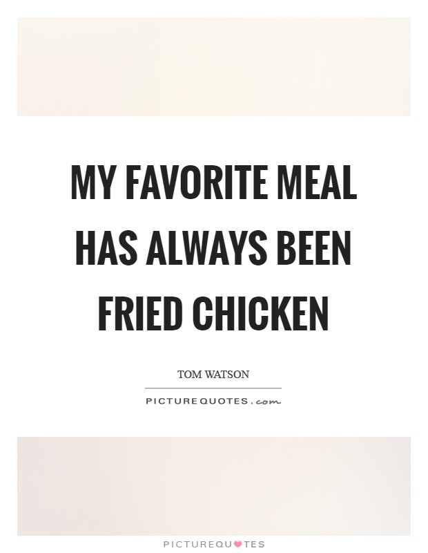 my favorite meal has always been fried chicken picture quotes
