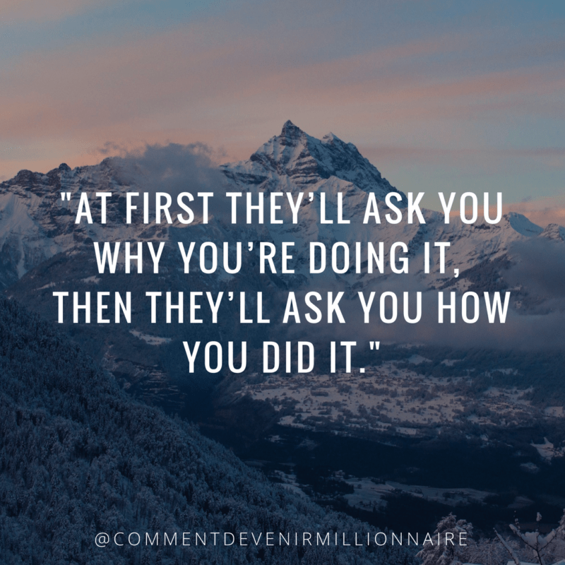 AT FIRST THEY'LL ASK YOU WHY YOU'RE DOING IT, THEN THEY'LL ASK YOU HOW YOU DID IT.