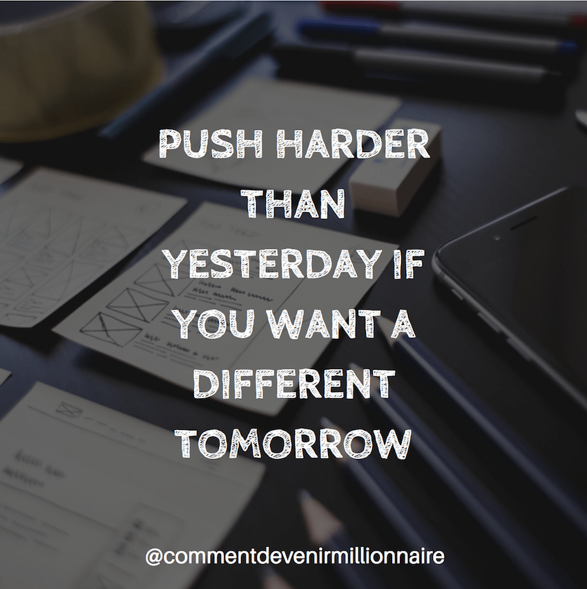 push harder than yesterday if you want a different tomorrow - commentdevenirmillionnaire
