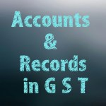 How to Accounts and Records Under GST