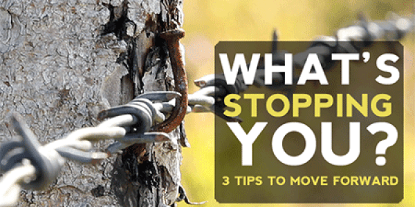What's Stopping You? 3 tips for moving forward
