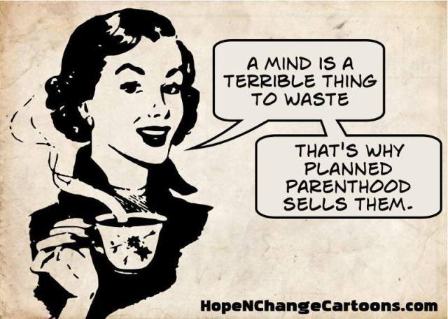 A Mind Is A Terrible Thing To Waste, That's Why Planned Parenthood Sells Them.