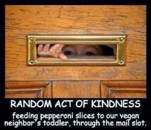 A Real Random Act Of Kindness - Feeding pepperoni slices to our vegan neighbor's toddler, through the mail slot.