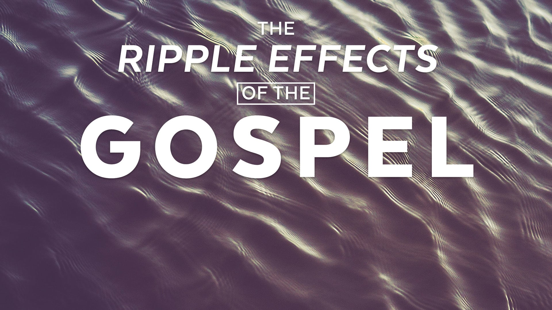 The Ripple Effects Of The Gospel