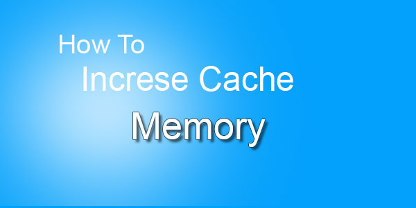 How To Increase Cache Memory To Speed Up Computer