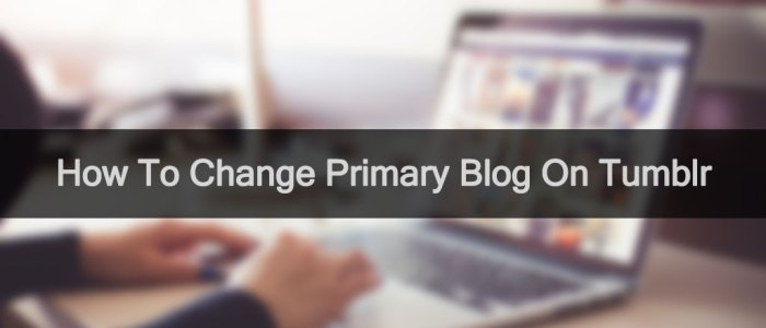 How To Change Primary Blog On Tumblr 2017