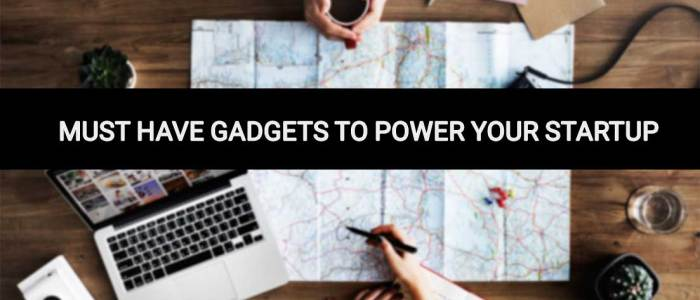 Top Must Have Gadgets To Power Your Startup