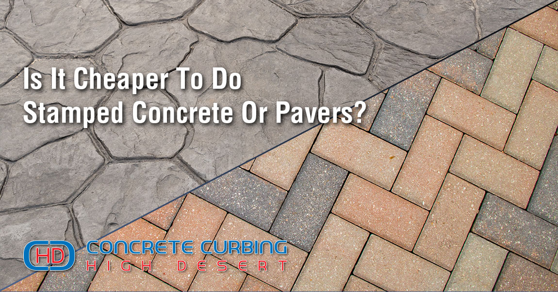 is it cheaper to do stamped concrete or pavers concrete company in high desert and inland empire ca concrete curbing hd