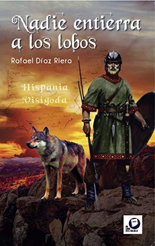 Nadie entierra a los lobos: Hispania visigoda Book Cover