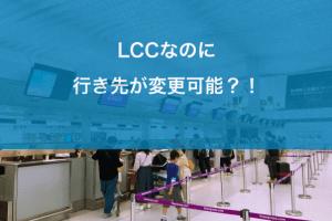 LCCなのに行き先が変更可能?!