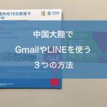 中国大陸でGmailやLINEを使う3つの方法