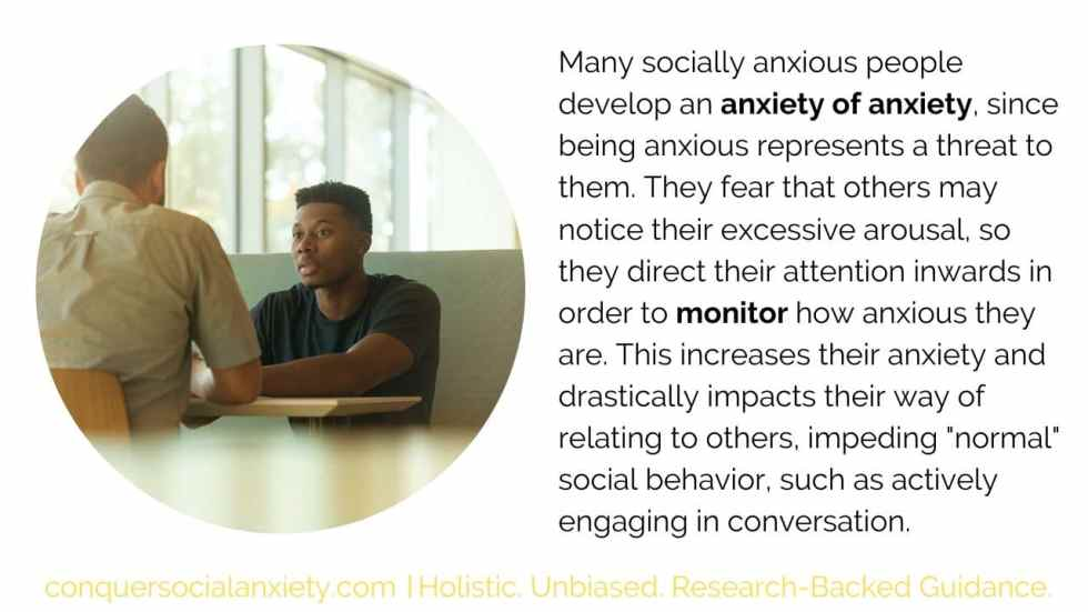Many people with social anxiety develop an anxiety of anxiety and try to monitor their arousal.