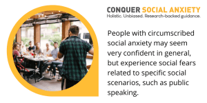 People with circumscribed social anxiety may seem very confident in general, but experience social fears related to specific social scenarios, such as public speaking.