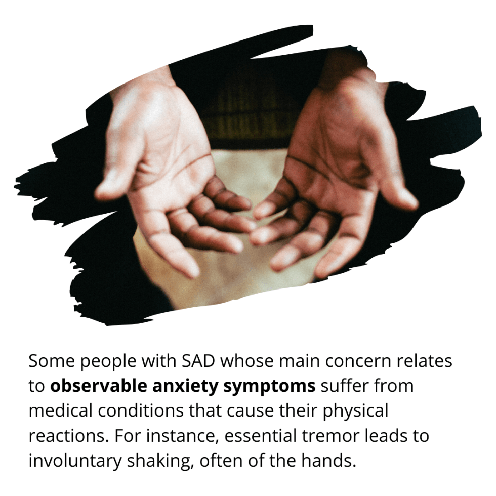 Some people with SAD whose main concern relates to observable anxiety symptoms suffer from medical conditions that cause their physical reactions. For instance, essential tremor leads to involuntary shaking, often of the hands.