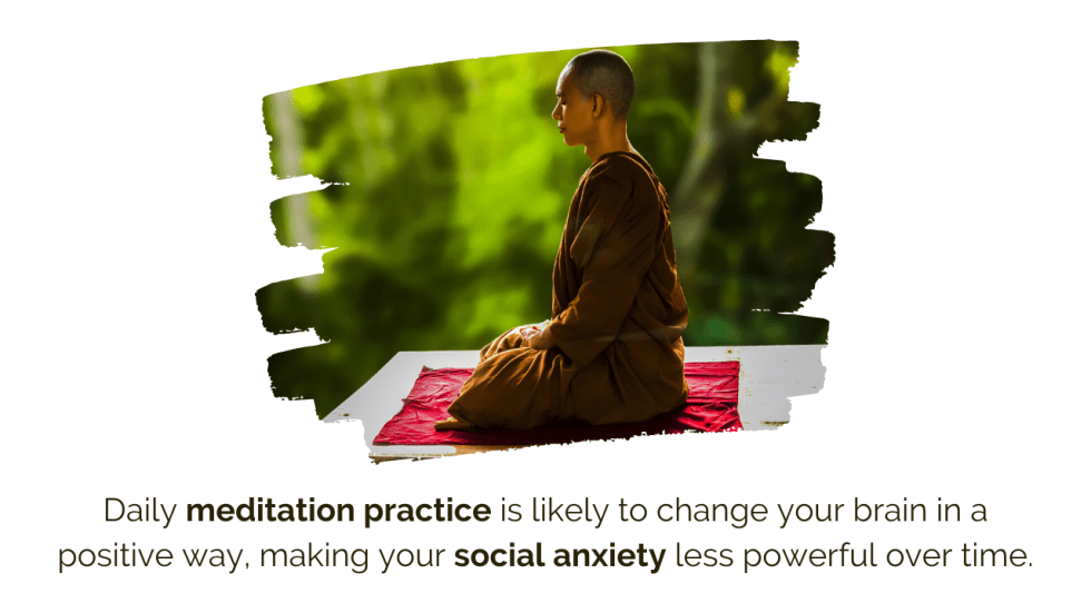 Daily meditation practice is likely to change your brain in a positive way, making your social anxiety less powerful over time.