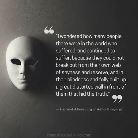"""Social Anxiety Quote: """"I wondered how many people there were in the world who suffered, and continued to suffer, because they could not break out from their own web of shyness and reserve, and in their blindness and folly built up a great distorted wall in front of them that hid the truth."""""""