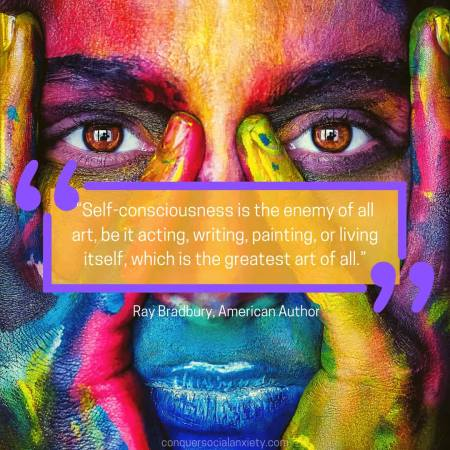 """Social Anxiety Quote by Ray Bradbury: """"Self-consciousness is the enemy of all art, be it acting, writing, painting, or living itself, which is the greatest art of all."""""""