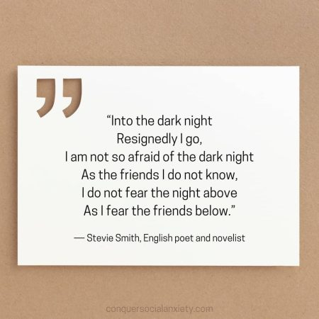 "Stevie Smith social anxiety poem: ""Into the dark night Resignedly I go, I am not so afraid of the dark night As the friends I do not know, I do not fear the night above As I fear the friends below."""