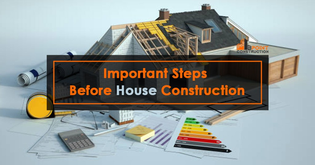Important Steps Before House Construction