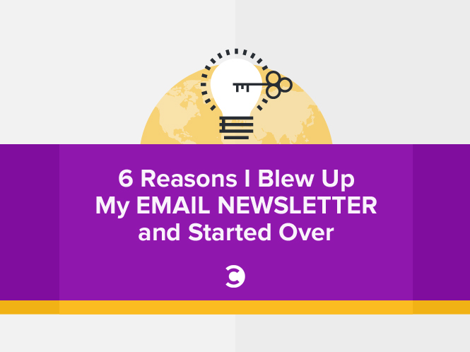 6 Reasons I Blew Up My Email Newsletter and Started Over