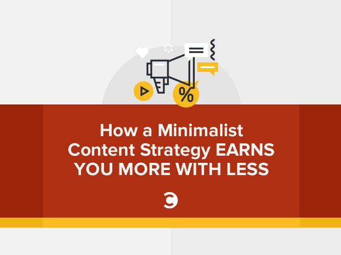 How a Minimalist Content Strategy Earns You More with Less