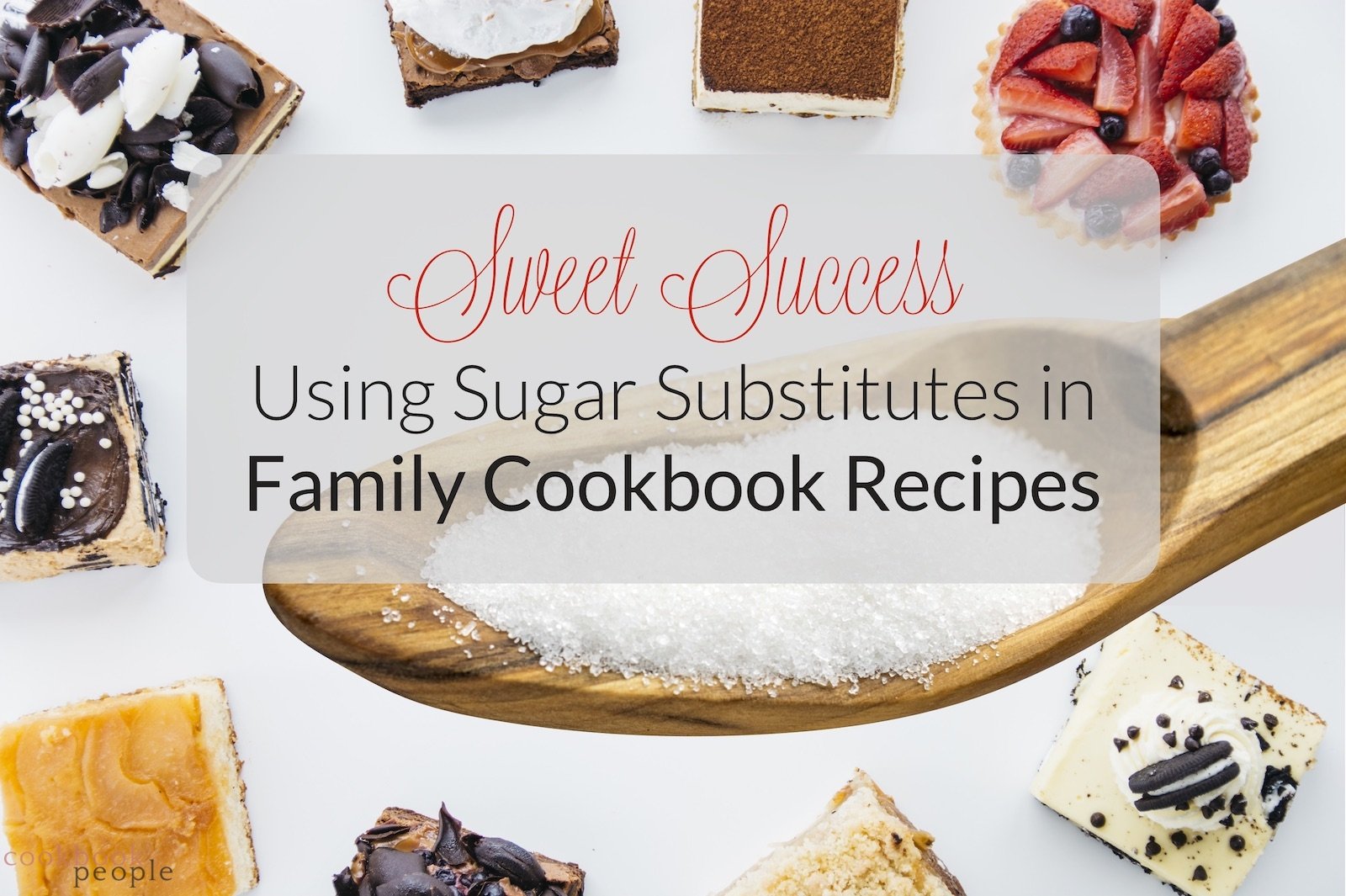 pieces of different cakes in a circle with big wooden spoon of sweetener overlaid with title: Sweet Success: Using Sugar Substitutes in Family Cookbook Recipes